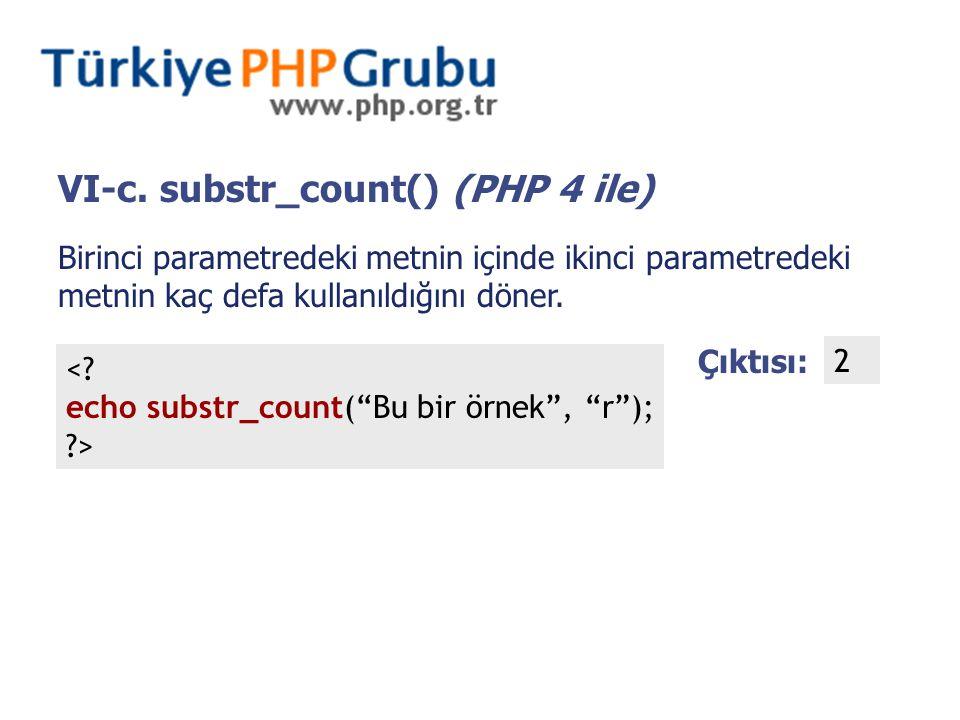 """VI-c. substr_count() (PHP 4 ile) Birinci parametredeki metnin içinde ikinci parametredeki metnin kaç defa kullanıldığını döner. <? echo substr_count("""""""