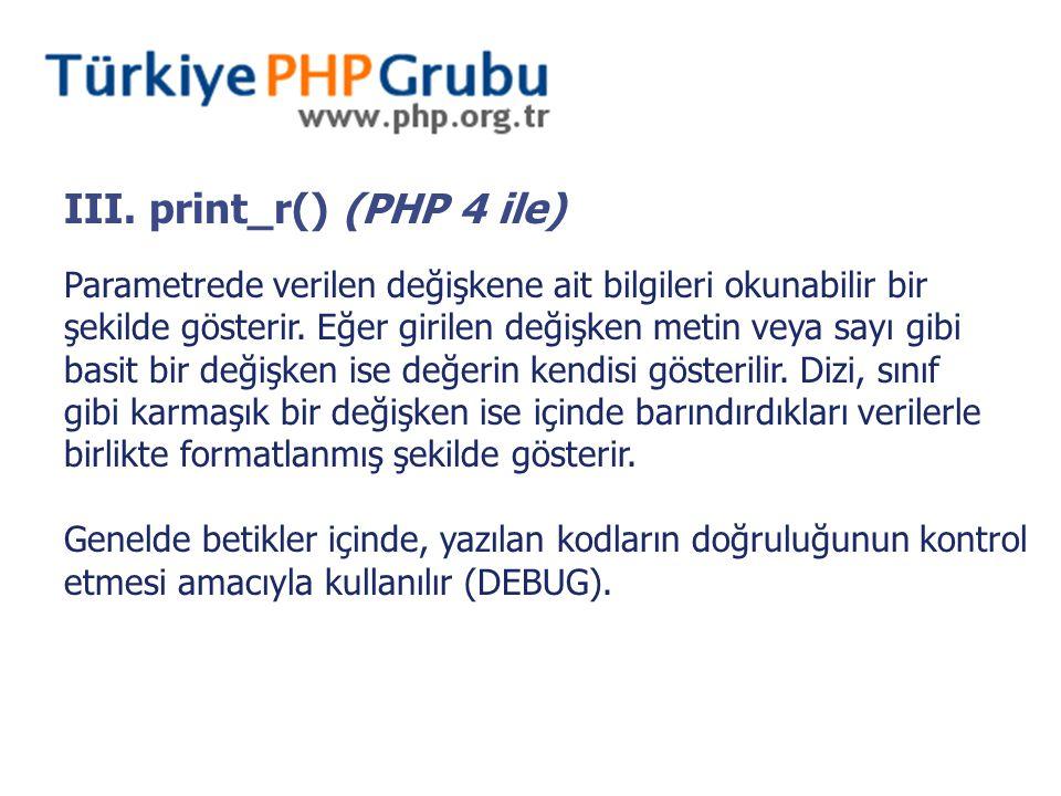 III. print_r() (PHP 4 ile) Parametrede verilen değişkene ait bilgileri okunabilir bir şekilde gösterir. Eğer girilen değişken metin veya sayı gibi bas