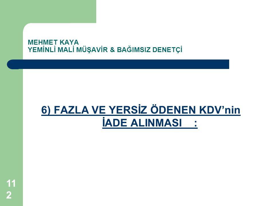 MEHMET KAYA YEMİNLİ MALİ MÜŞAVİR & BAĞIMSIZ DENETÇİ 6) FAZLA VE YERSİZ ÖDENEN KDV'nin İADE ALINMASI: 112