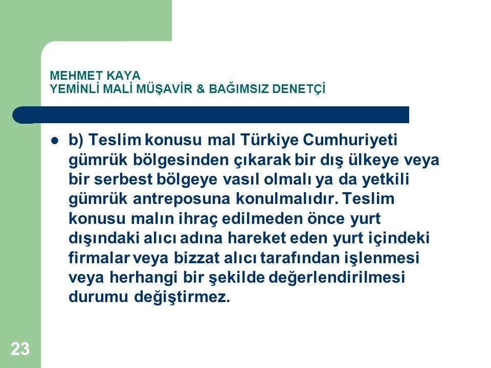 MEHMET KAYA YEMİNLİ MALİ MÜŞAVİR & BAĞIMSIZ DENETÇİ b) Teslim konusu mal Türkiye Cumhuriyeti gümrük bölgesinden çıkarak bir dış ülkeye veya bir serbes