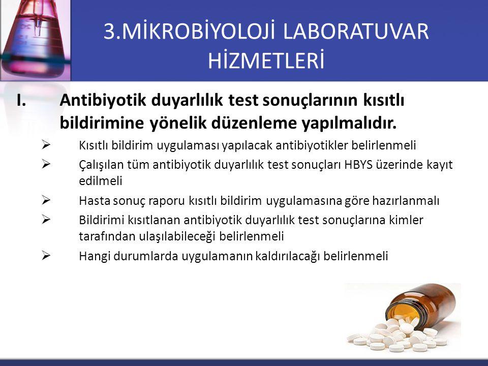 3.MİKROBİYOLOJİ LABORATUVAR HİZMETLERİ I.Antibiyotik duyarlılık test sonuçlarının kısıtlı bildirimine yönelik düzenleme yapılmalıdır.  Kısıtlı bildir