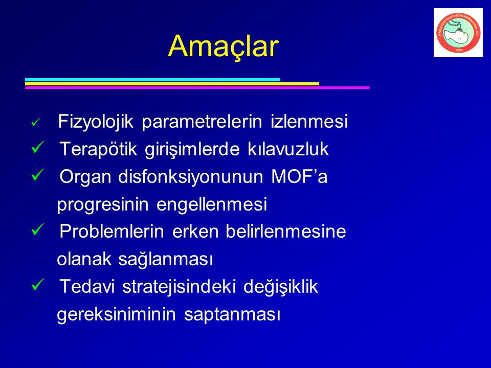 Amaçlar Fizyolojik parametrelerin izlenmesi Terapötik girişimlerde kılavuzluk Organ disfonksiyonunun MOF'a progresinin engellenmesi Problemlerin erken