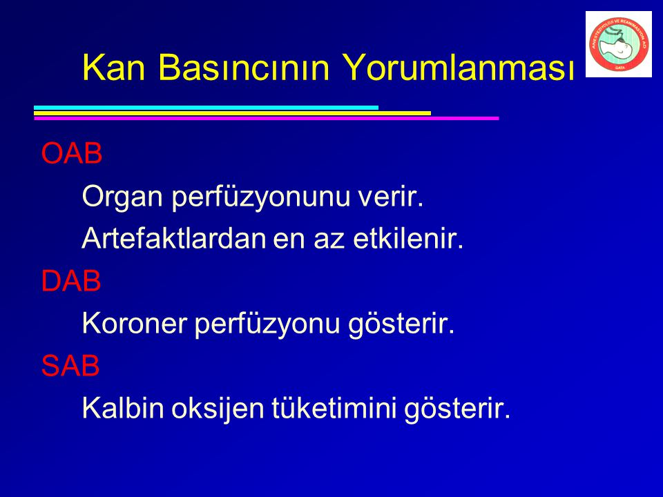 Kan Basıncının Yorumlanması OAB Organ perfüzyonunu verir. Artefaktlardan en az etkilenir. DAB Koroner perfüzyonu gösterir. SAB Kalbin oksijen tüketimi
