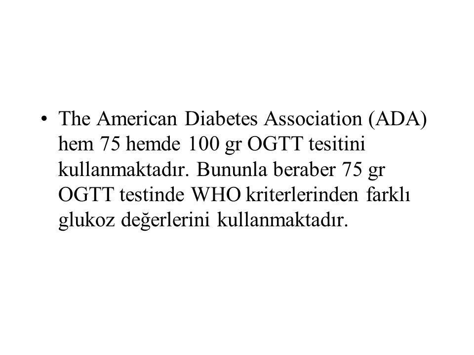 The American Diabetes Association (ADA) hem 75 hemde 100 gr OGTT tesitini kullanmaktadır. Bununla beraber 75 gr OGTT testinde WHO kriterlerinden farkl