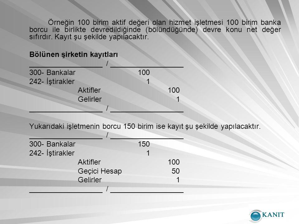 Örneğin 100 birim aktif değeri olan hizmet işletmesi 100 birim banka borcu ile birlikte devredildiğinde (bölündüğünde) devre konu net değer sıfırdır.