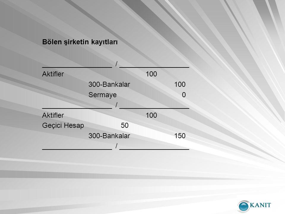Bölen şirketin kayıtları __________________ / __________________ Aktifler100 300-Bankalar100 Sermaye 0 __________________ / __________________ Aktifler100 Geçici Hesap 50 300-Bankalar150 __________________ / __________________
