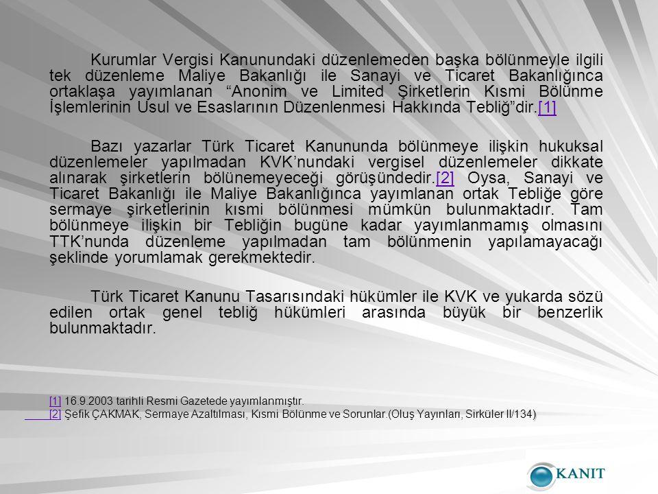 Kurumlar Vergisi Kanunundaki düzenlemeden başka bölünmeyle ilgili tek düzenleme Maliye Bakanlığı ile Sanayi ve Ticaret Bakanlığınca ortaklaşa yayımlanan Anonim ve Limited Şirketlerin Kısmi Bölünme İşlemlerinin Usul ve Esaslarının Düzenlenmesi Hakkında Tebliğ dir.[1][1] Bazı yazarlar Türk Ticaret Kanununda bölünmeye ilişkin hukuksal düzenlemeler yapılmadan KVK'nundaki vergisel düzenlemeler dikkate alınarak şirketlerin bölünemeyeceği görüşündedir.[2] Oysa, Sanayi ve Ticaret Bakanlığı ile Maliye Bakanlığınca yayımlanan ortak Tebliğe göre sermaye şirketlerinin kısmi bölünmesi mümkün bulunmaktadır.