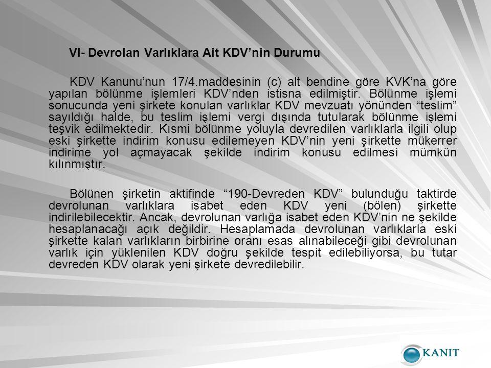 VI- Devrolan Varlıklara Ait KDV'nin Durumu KDV Kanunu'nun 17/4.maddesinin (c) alt bendine göre KVK'na göre yapılan bölünme işlemleri KDV'nden istisna edilmiştir.