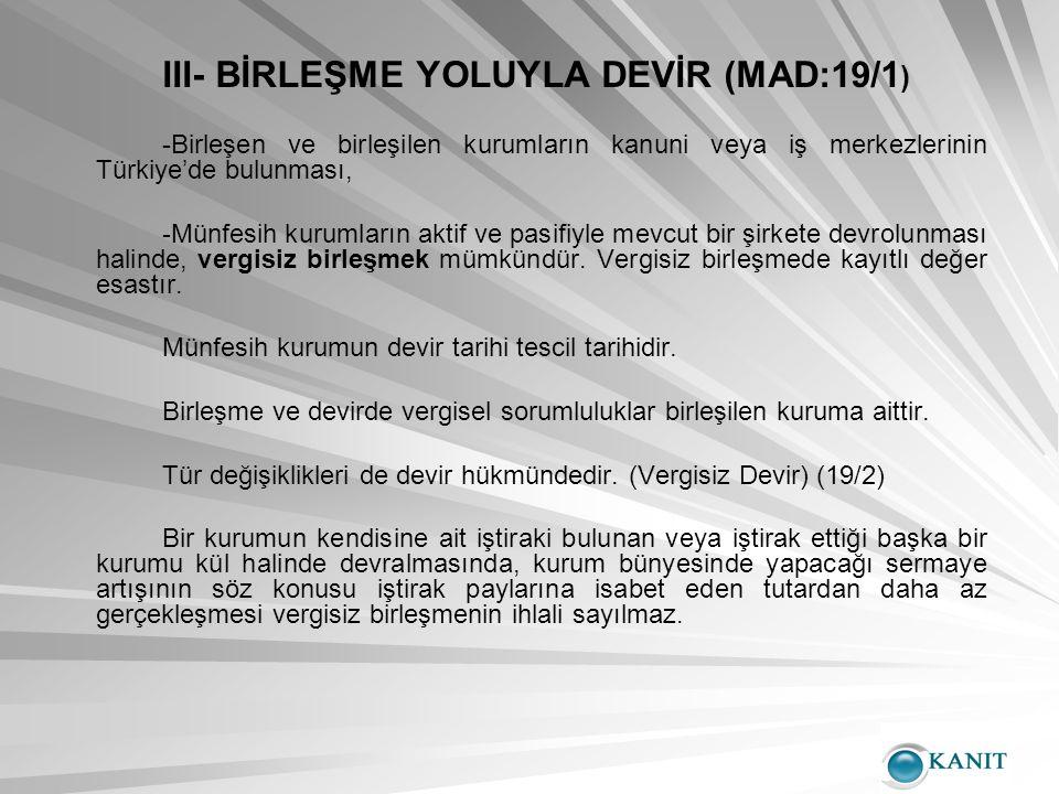 III- BİRLEŞME YOLUYLA DEVİR (MAD:19/1 ) -Birleşen ve birleşilen kurumların kanuni veya iş merkezlerinin Türkiye'de bulunması, -Münfesih kurumların aktif ve pasifiyle mevcut bir şirkete devrolunması halinde, vergisiz birleşmek mümkündür.