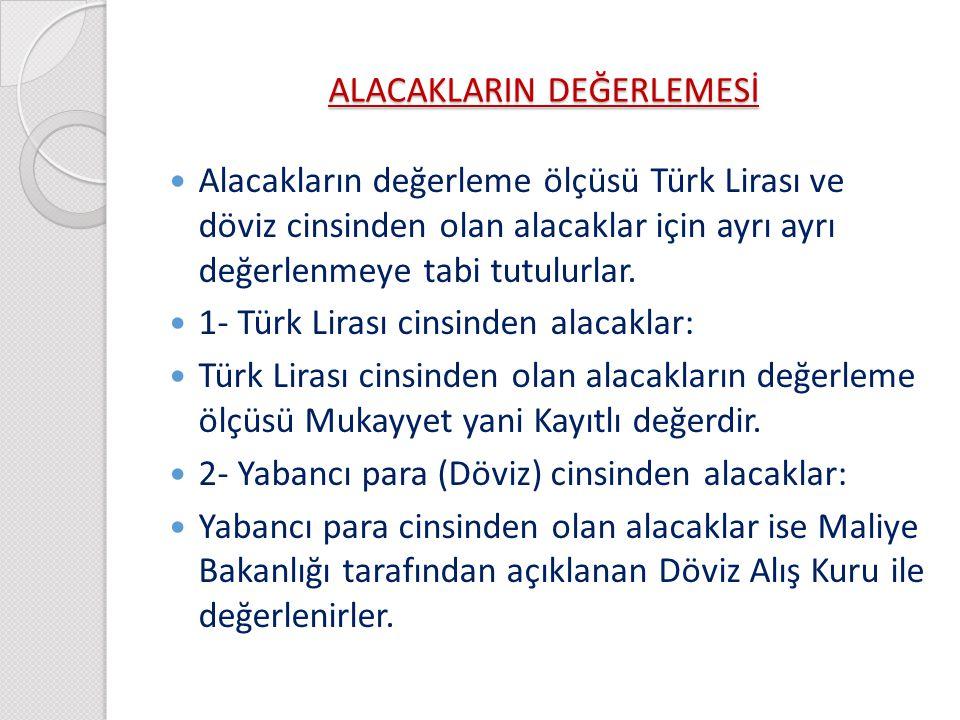 ALACAKLARIN DEĞERLEMESİ Alacakların değerleme ölçüsü Türk Lirası ve döviz cinsinden olan alacaklar için ayrı ayrı değerlenmeye tabi tutulurlar. 1- Tür