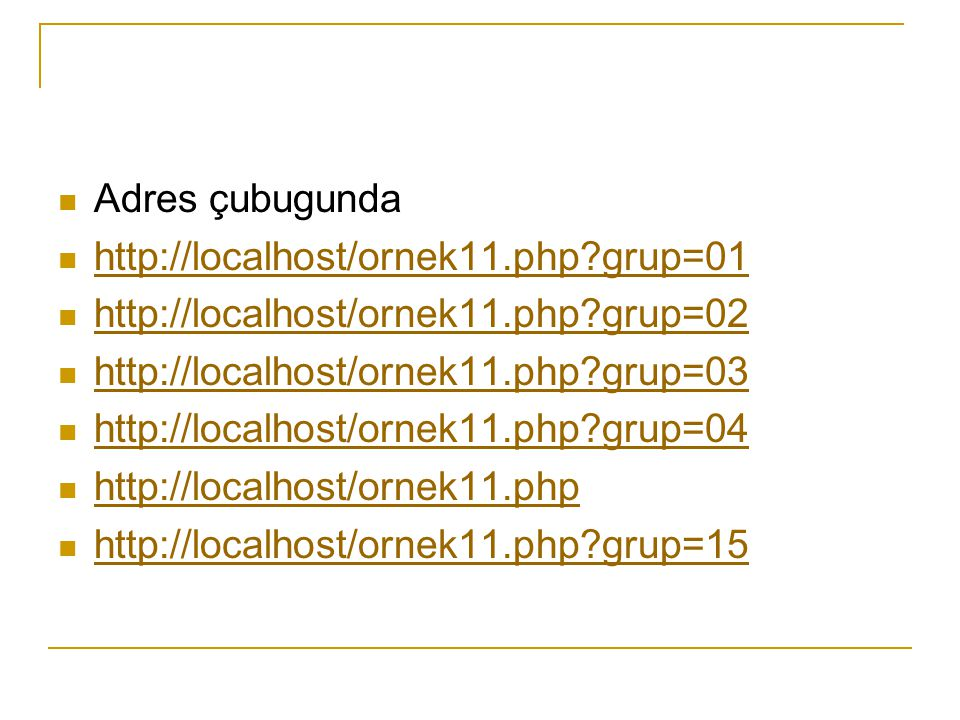 Adres çubugunda http://localhost/ornek11.php?grup=01 http://localhost/ornek11.php?grup=02 http://localhost/ornek11.php?grup=03 http://localhost/ornek11.php?grup=04 http://localhost/ornek11.php http://localhost/ornek11.php?grup=15