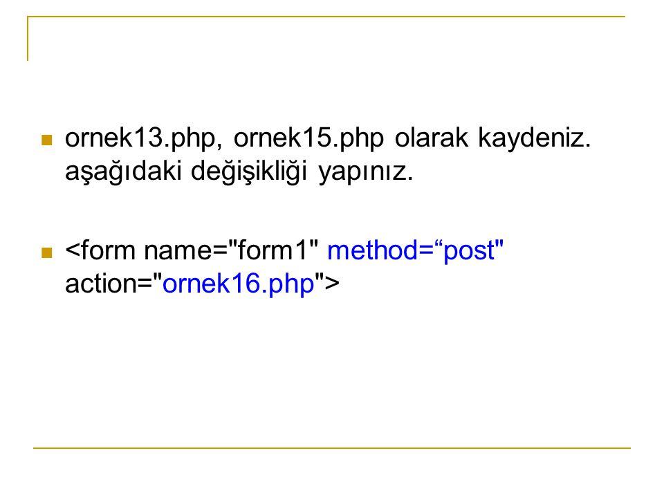 ornek13.php, ornek15.php olarak kaydeniz. aşağıdaki değişikliği yapınız.