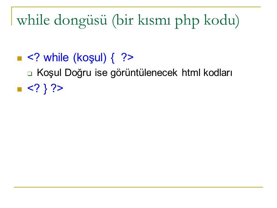 while dongüsü (bir kısmı php kodu)  Koşul Doğru ise görüntülenecek html kodları