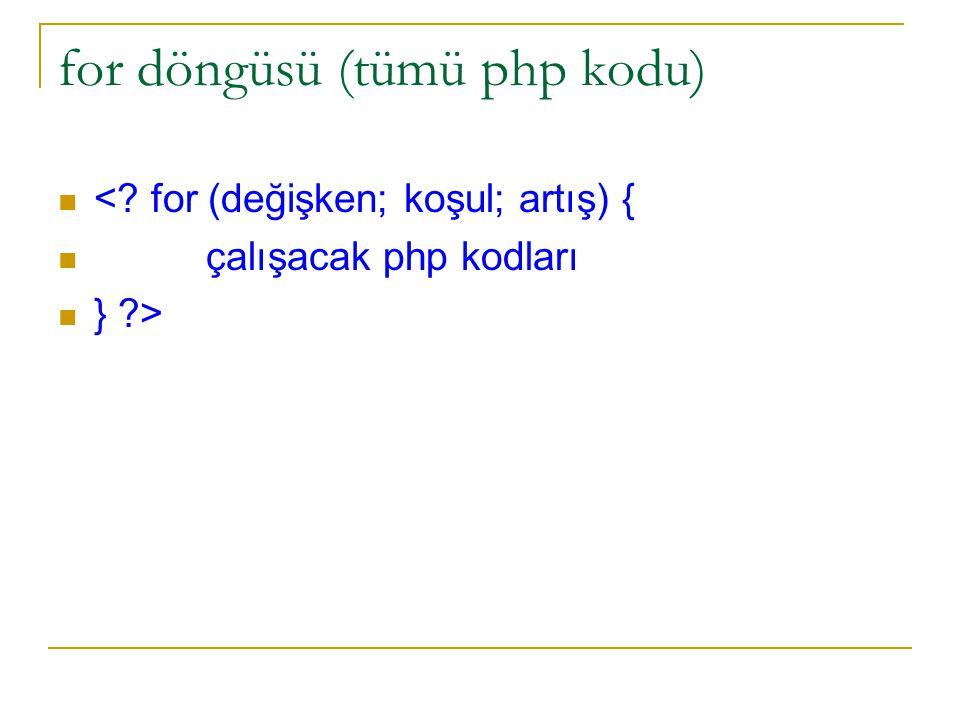 for döngüsü (tümü php kodu) <? for (değişken; koşul; artış) { çalışacak php kodları } ?>
