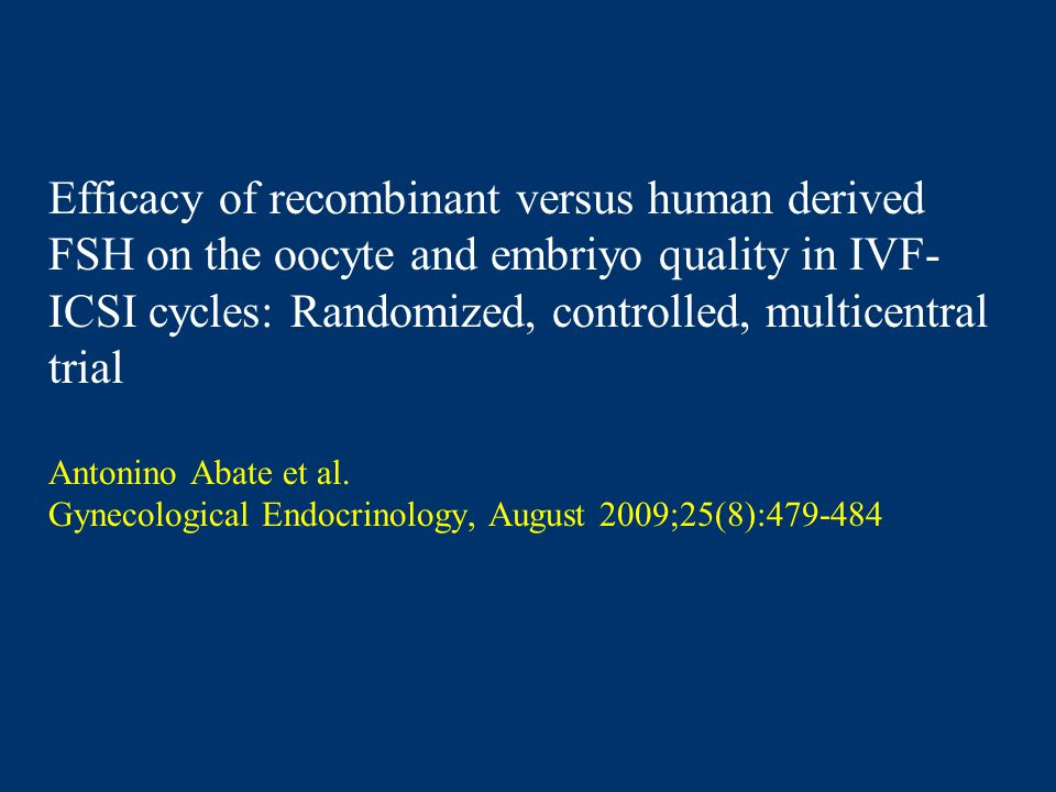 Efficacy of recombinant versus human derived FSH on the oocyte and embriyo quality in IVF- ICSI cycles: Randomized, controlled, multicentral trial Antonino Abate et al.