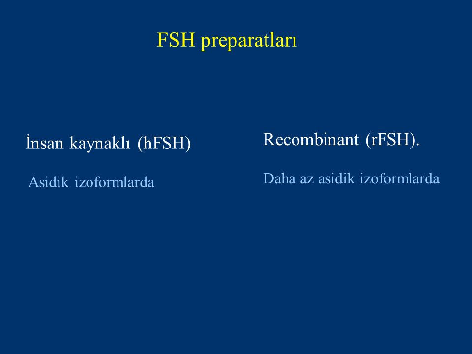 FSH preparatları İnsan kaynaklı (hFSH) Asidik izoformlarda Recombinant (rFSH).