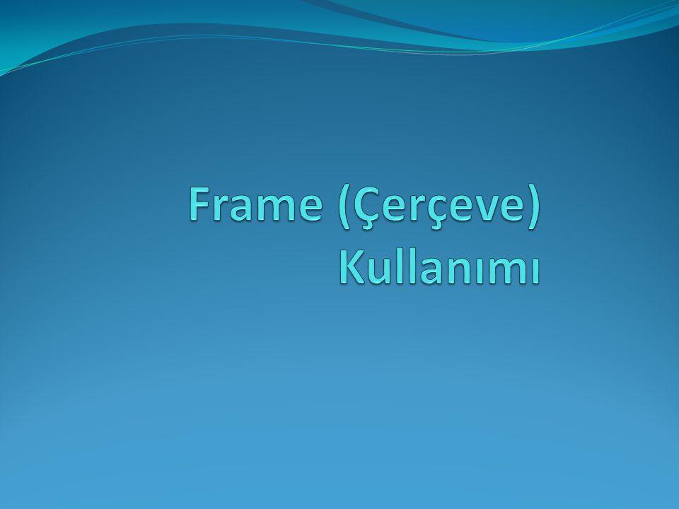 Frame (Çerçeve) Kullanımı Çerçeve (frame) 'yi bir browser penceresinden birden fazla web sayfasını görüntülemek olarak tanımlayabiliriz.