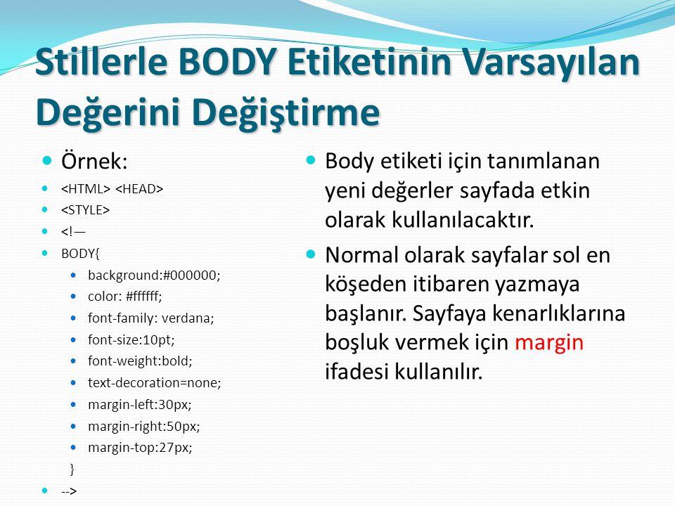 Stillerle BODY Etiketinin Varsayılan Değerini Değiştirme Örnek: <!— BODY{ background:#000000; color: #ffffff; font-family: verdana; font-size:10pt; font-weight:bold; text-decoration=none; margin-left:30px; margin-right:50px; margin-top:27px; } --> Body etiketi için tanımlanan yeni değerler sayfada etkin olarak kullanılacaktır.