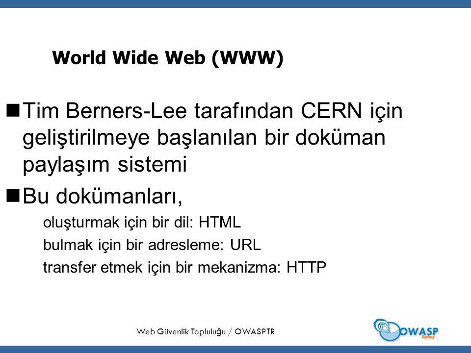 6 World Wide Web (WWW) Tim Berners-Lee tarafından CERN için geliştirilmeye başlanılan bir doküman paylaşım sistemi Bu dokümanları, oluşturmak için bir dil: HTML bulmak için bir adresleme: URL transfer etmek için bir mekanizma: HTTP Web Güvenlik Toplulu ğ u / OWASPTR