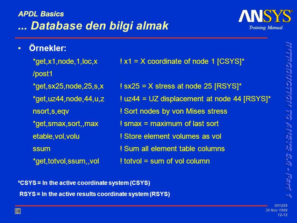 Training Manual 001289 30 Nov 1999 12-12 APDL Basics... Database den bilgi almak Örnekler: *get,x1,node,1,loc,x! x1 = X coordinate of node 1 [CSYS]* /