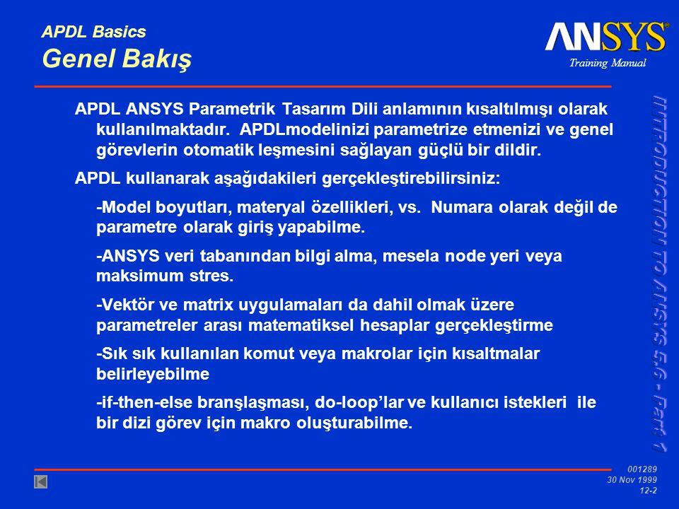Training Manual 001289 30 Nov 1999 12-3 APDL Basics...Genel Bakış Bu bölümün amacı aşağıdakileri yapabilmeniz için temel olarak APDL 'in yapabildiklerini tanıtmak -Parametre ölçütleri belirtip kullanmak -ANSYS veri tabanından bilgi almak Aşağıdaki konular anlatılacaktır: A.Parametre tanımlama B.Parametre kullanımı C.Veri Tabanı bilgisi alımı D.Workshop