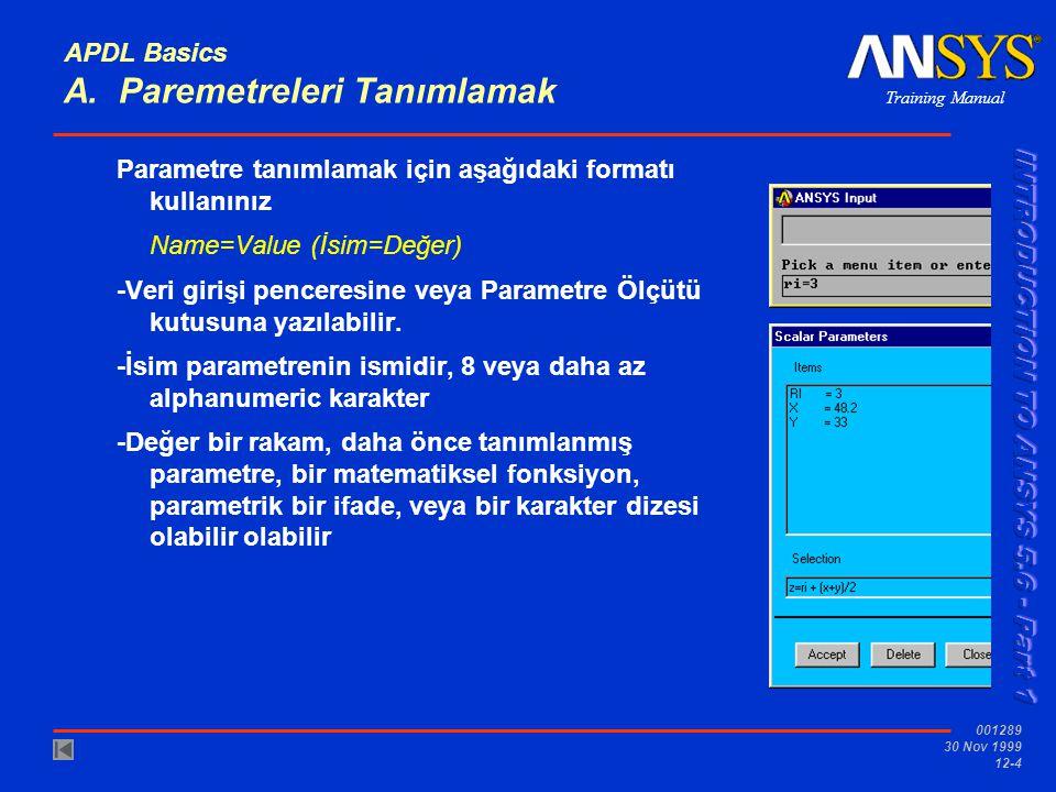 Training Manual 001289 30 Nov 1999 12-4 APDL Basics A. Paremetreleri Tanımlamak Parametre tanımlamak için aşağıdaki formatı kullanınız Name=Value (İsi