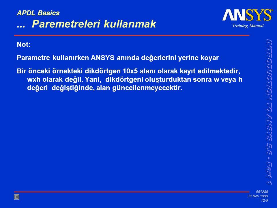 Training Manual 001289 30 Nov 1999 12-9 APDL Basics... Paremetreleri kullanmak Not: Parametre kullanırken ANSYS anında değerlerini yerine koyar Bir ön