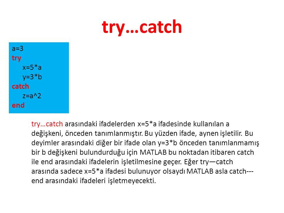 try…catch a=3 try x=5*a y=3*b catch z=a^2 end try…catch arasındaki ifadelerden x=5*a ifadesinde kullanılan a değişkeni, önceden tanımlanmıştır. Bu yüz