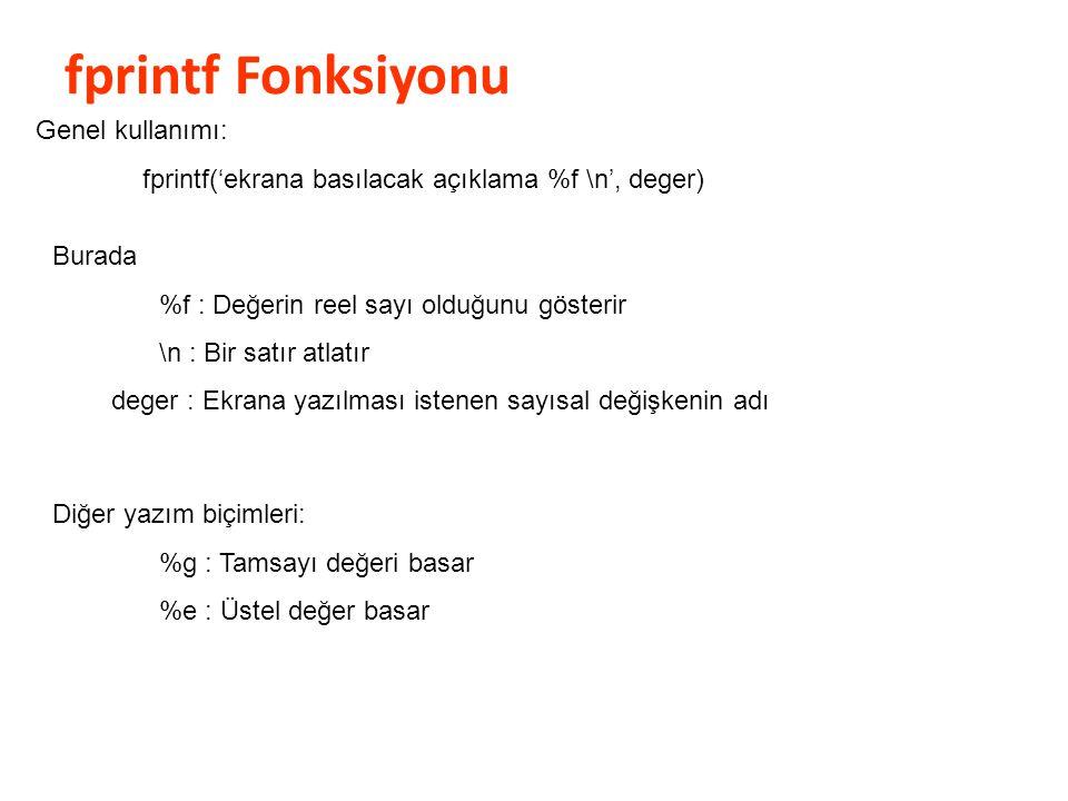 fprintf Fonksiyonu Genel kullanımı: fprintf('ekrana basılacak açıklama %f \n', deger) Burada %f : Değerin reel sayı olduğunu gösterir \n : Bir satır a