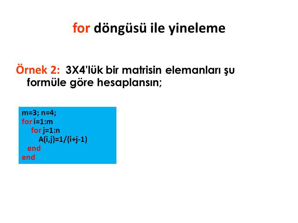 Örnek 2: 3X4'lük bir matrisin elemanları şu formüle göre hesaplansın; for döngüsü ile yineleme m=3; n=4; for i=1:m for j=1:n A(i,j)=1/(i+j-1) end