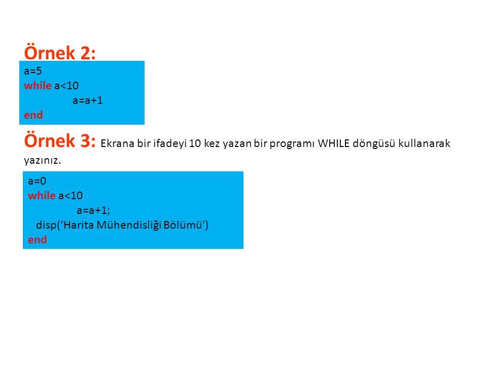 a=5 while a<10 a=a+1 end Örnek 3: Ekrana bir ifadeyi 10 kez yazan bir programı WHILE döngüsü kullanarak yazınız. a=0 while a<10 a=a+1; disp('Harita Mü