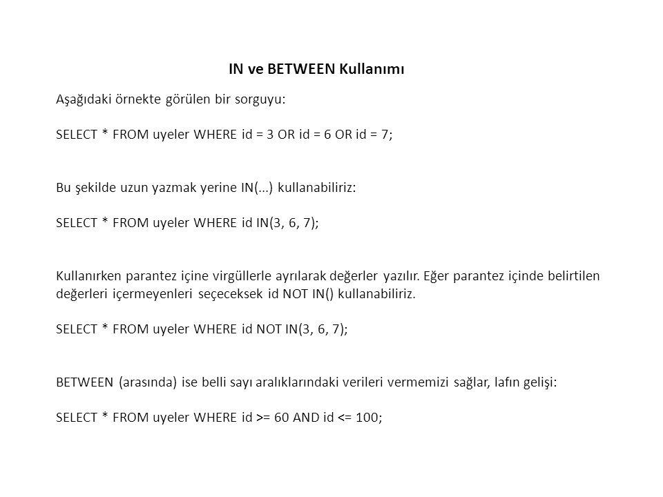 IN ve BETWEEN Kullanımı Aşağıdaki örnekte görülen bir sorguyu: SELECT * FROM uyeler WHERE id = 3 OR id = 6 OR id = 7; Bu şekilde uzun yazmak yerine IN
