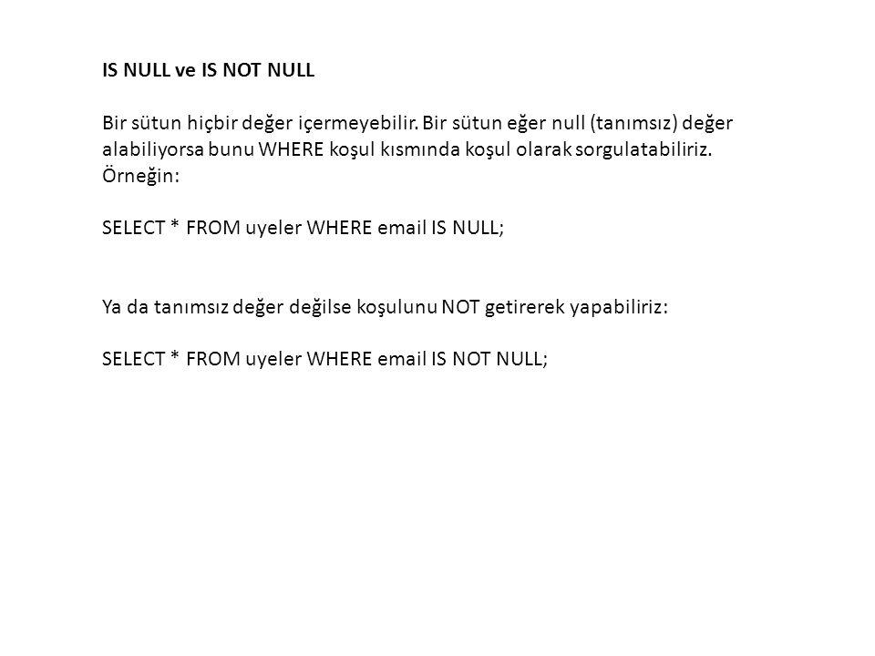 IS NULL ve IS NOT NULL Bir sütun hiçbir değer içermeyebilir. Bir sütun eğer null (tanımsız) değer alabiliyorsa bunu WHERE koşul kısmında koşul olarak