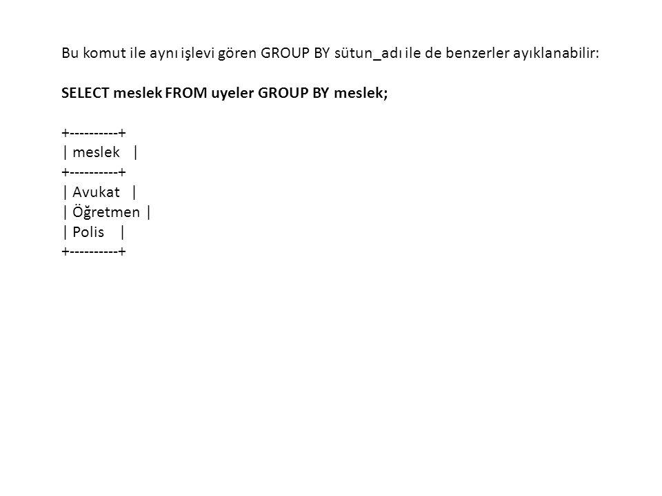 Bu komut ile aynı işlevi gören GROUP BY sütun_adı ile de benzerler ayıklanabilir: SELECT meslek FROM uyeler GROUP BY meslek; +----------+ | meslek | +