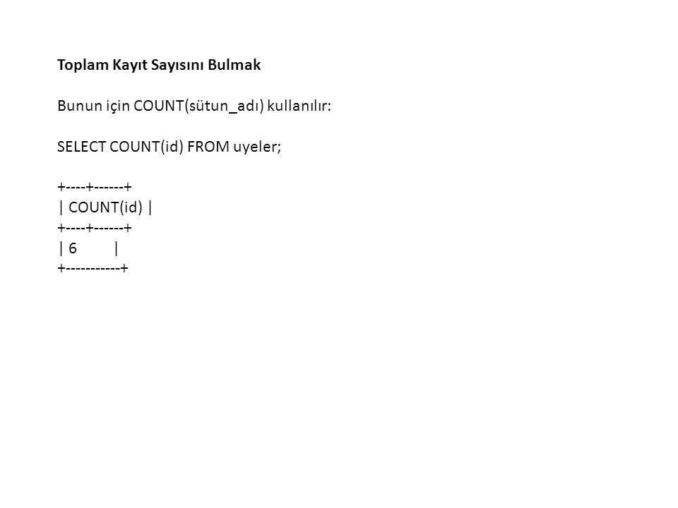 Toplam Kayıt Sayısını Bulmak Bunun için COUNT(sütun_adı) kullanılır: SELECT COUNT(id) FROM uyeler; +----+------+ | COUNT(id) | +----+------+ | 6 | +--