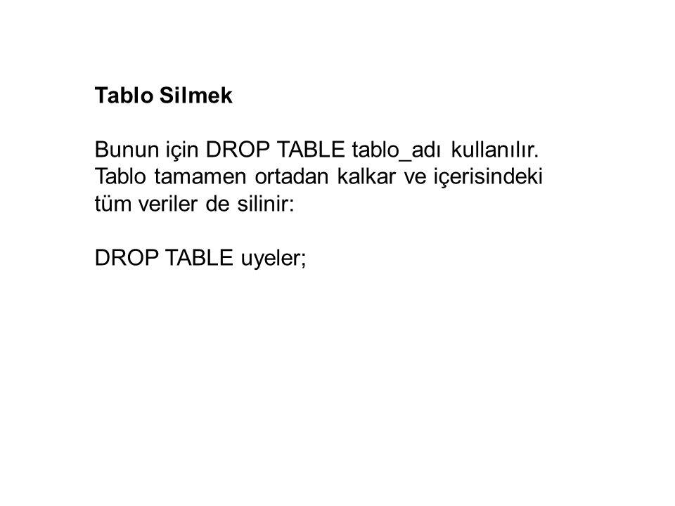 Tablo Silmek Bunun için DROP TABLE tablo_adı kullanılır. Tablo tamamen ortadan kalkar ve içerisindeki tüm veriler de silinir: DROP TABLE uyeler;