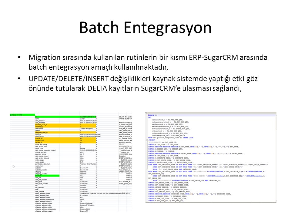 Batch Entegrasyon Migration sırasında kullanılan rutinlerin bir kısmı ERP-SugarCRM arasında batch entegrasyon amaçlı kullanılmaktadır, UPDATE/DELETE/INSERT değişiklikleri kaynak sistemde yaptığı etki göz önünde tutularak DELTA kayıtların SugarCRM'e ulaşması sağlandı,