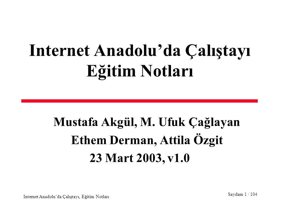 Saydam 62 / 104 Internet Anadolu'da Çalıştayı, Eğitim Notları Internet Protocol - 1 IPv4 packetizes each transport message by adding an IP header of min 20, max 60 bytes IPv4 Packet Header –Version #, 4 bits (Version 4 and 6) –Header length, 4 bits.