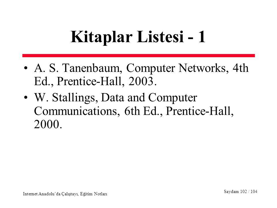 Saydam 102 / 104 Internet Anadolu'da Çalıştayı, Eğitim Notları Kitaplar Listesi - 1 A. S. Tanenbaum, Computer Networks, 4th Ed., Prentice-Hall, 2003.