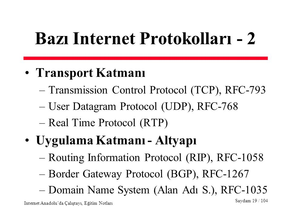 Saydam 19 / 104 Internet Anadolu'da Çalıştayı, Eğitim Notları Bazı Internet Protokolları - 2 Transport Katmanı –Transmission Control Protocol (TCP), RFC-793 –User Datagram Protocol (UDP), RFC-768 –Real Time Protocol (RTP) Uygulama Katmanı - Altyapı –Routing Information Protocol (RIP), RFC-1058 –Border Gateway Protocol (BGP), RFC-1267 –Domain Name System (Alan Adı S.), RFC-1035