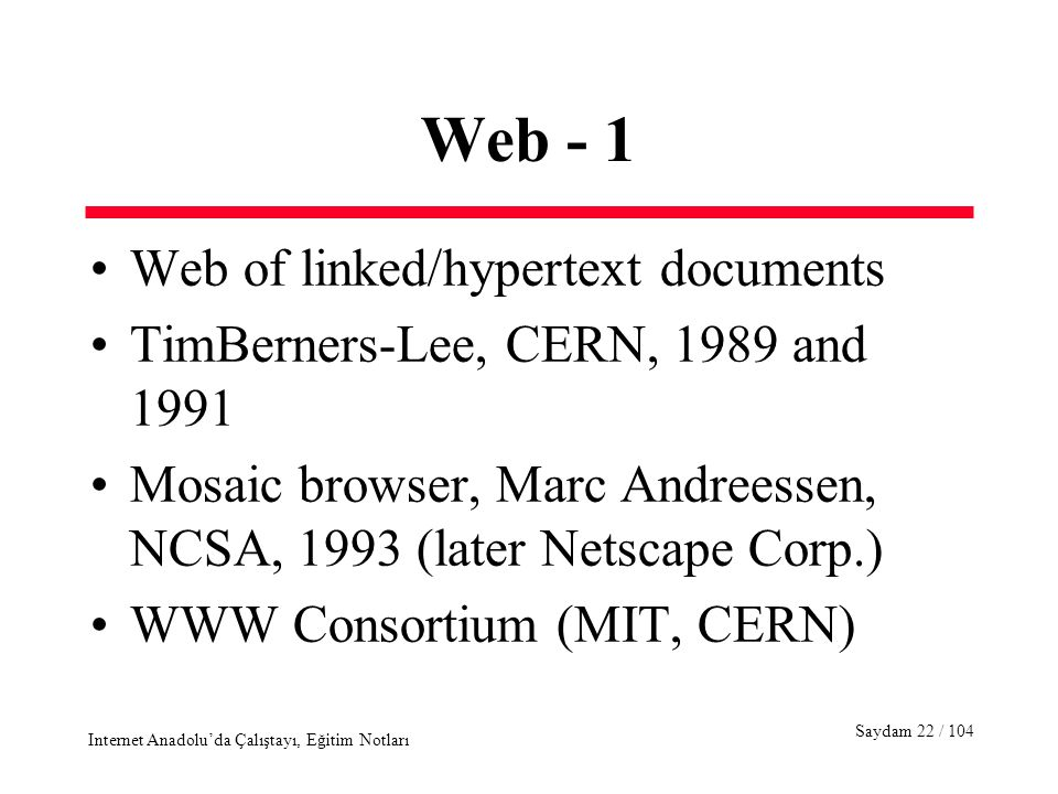 Saydam 22 / 104 Internet Anadolu'da Çalıştayı, Eğitim Notları Web - 1 Web of linked/hypertext documents TimBerners-Lee, CERN, 1989 and 1991 Mosaic browser, Marc Andreessen, NCSA, 1993 (later Netscape Corp.) WWW Consortium (MIT, CERN)