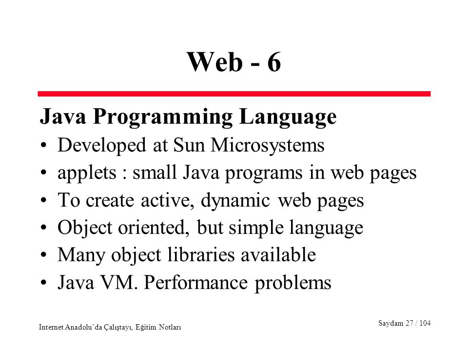 Saydam 27 / 104 Internet Anadolu'da Çalıştayı, Eğitim Notları Web - 6 Java Programming Language Developed at Sun Microsystems applets : small Java programs in web pages To create active, dynamic web pages Object oriented, but simple language Many object libraries available Java VM.