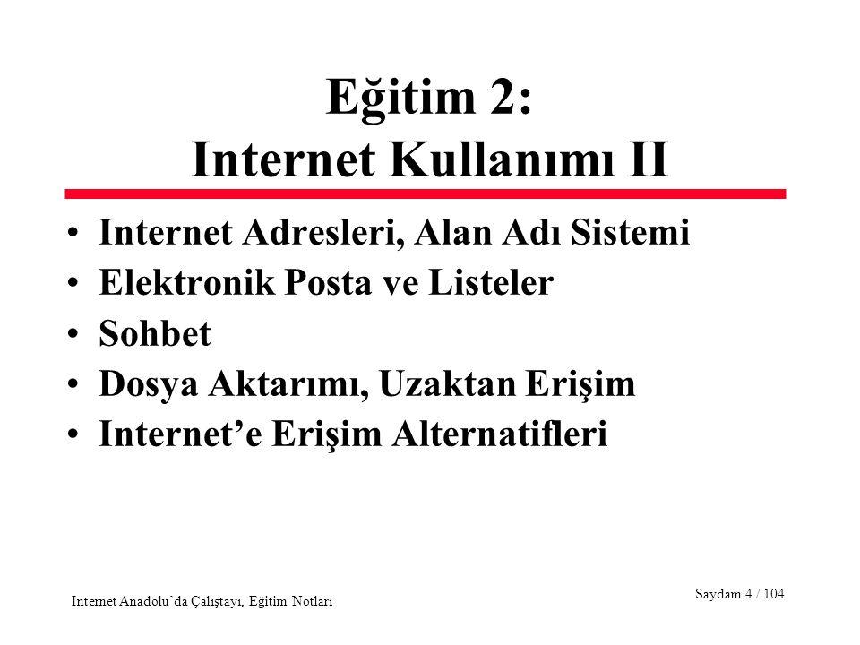 Saydam 4 / 104 Internet Anadolu'da Çalıştayı, Eğitim Notları Eğitim 2: Internet Kullanımı II Internet Adresleri, Alan Adı Sistemi Elektronik Posta ve Listeler Sohbet Dosya Aktarımı, Uzaktan Erişim Internet'e Erişim Alternatifleri