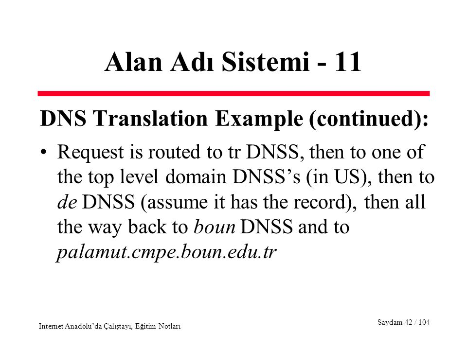 Saydam 42 / 104 Internet Anadolu'da Çalıştayı, Eğitim Notları Alan Adı Sistemi - 11 DNS Translation Example (continued): Request is routed to tr DNSS, then to one of the top level domain DNSS's (in US), then to de DNSS (assume it has the record), then all the way back to boun DNSS and to palamut.cmpe.boun.edu.tr