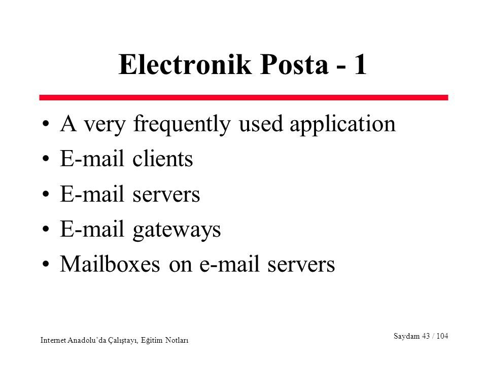 Saydam 43 / 104 Internet Anadolu'da Çalıştayı, Eğitim Notları Electronik Posta - 1 A very frequently used application E-mail clients E-mail servers E-mail gateways Mailboxes on e-mail servers