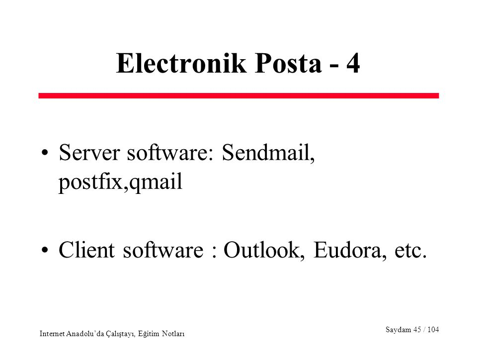 Saydam 45 / 104 Internet Anadolu'da Çalıştayı, Eğitim Notları Electronik Posta - 4 Server software: Sendmail, postfix,qmail Client software : Outlook, Eudora, etc.
