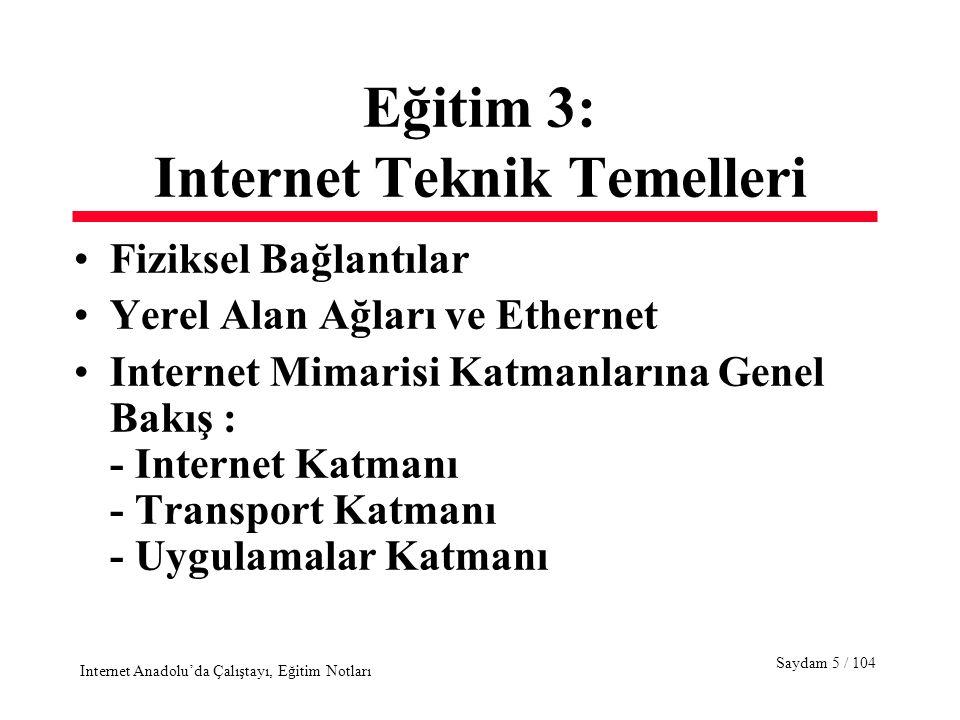 Saydam 16 / 104 Internet Anadolu'da Çalıştayı, Eğitim Notları Internet Mimarisi Katmanları Uygulama Katmanı Internet'i kullanmaya yarayan programlar Transport Katmanı Internet'te mesajların bir uçtan bir uca hatasız ve güvenilir bir şekilde iletimi Internet Katmanı Paketlerin iletimi, yönlendirilmesi Ağ Erişim Katmanı Paketlerin veri olarak iletimi, fizksel iletişime erişim