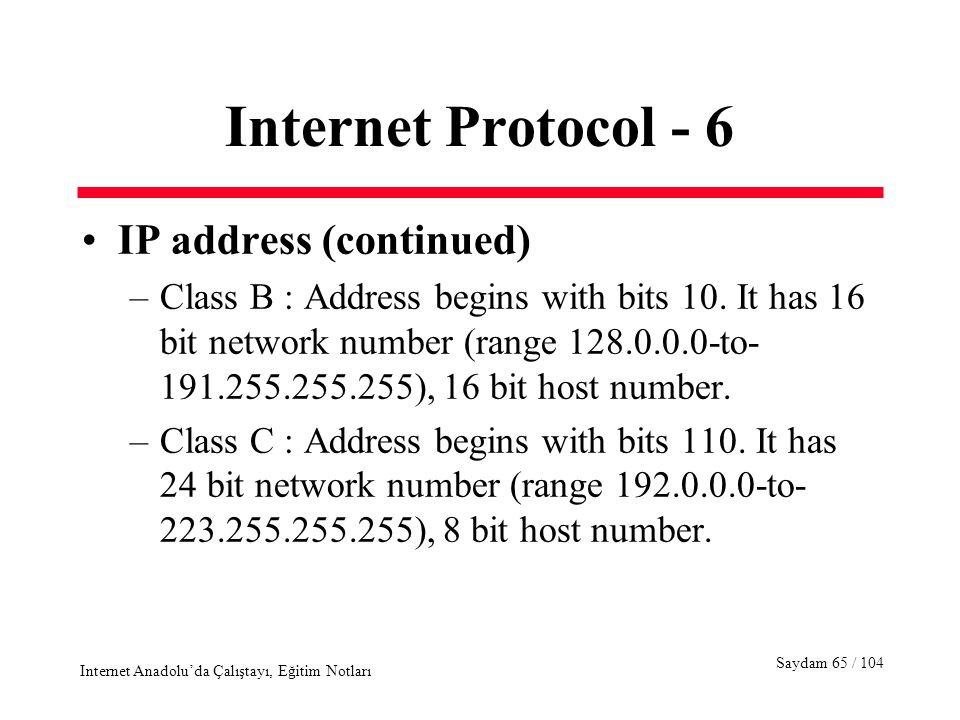 Saydam 65 / 104 Internet Anadolu'da Çalıştayı, Eğitim Notları Internet Protocol - 6 IP address (continued) –Class B : Address begins with bits 10. It