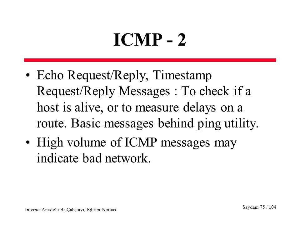 Saydam 75 / 104 Internet Anadolu'da Çalıştayı, Eğitim Notları ICMP - 2 Echo Request/Reply, Timestamp Request/Reply Messages : To check if a host is alive, or to measure delays on a route.