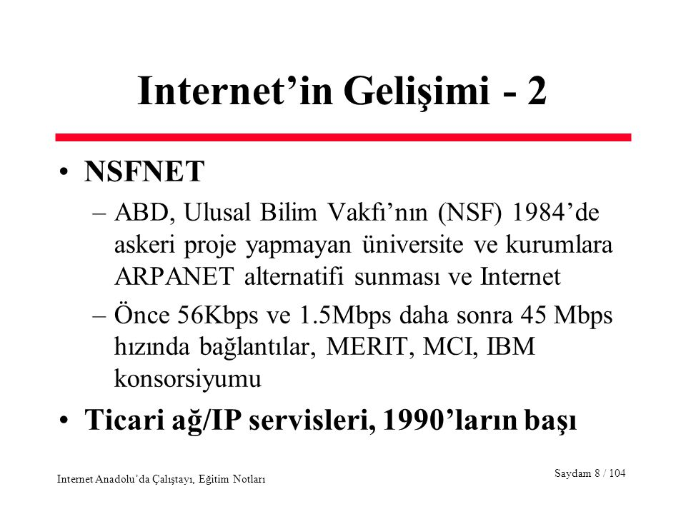 Saydam 59 / 104 Internet Anadolu'da Çalıştayı, Eğitim Notları Network Access Layer - 1 Goal : To move IP packets over –Dial-up or leased telephone lines, wireless networks, digital carriers such as E1, T1, SONET –Public switched packet services such as X.25, SMDS, Frame Relay, or ATM –LANs such as Ethernet, token ring –Any propriety networks such as SNA, etc.